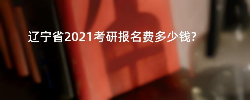 辽宁省2021考研报名费多少钱?