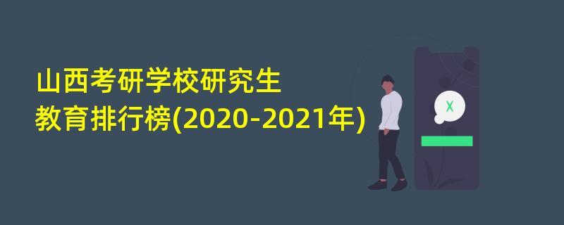山西考研学校研究生教育排行榜(2020-2021年)