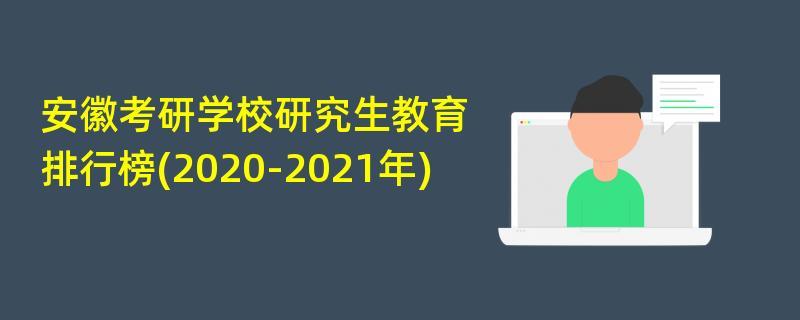 安徽考研学校研究生教育排行榜(2020-2021年)