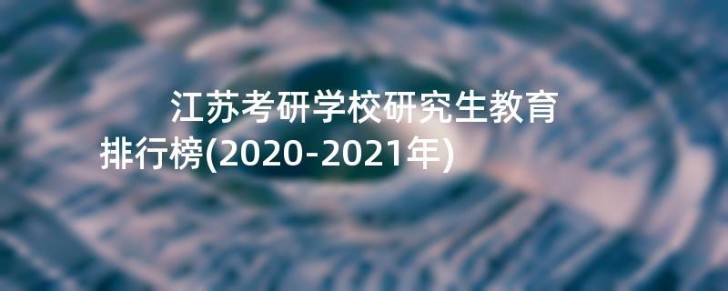 江苏考研学校研究生教育排行榜(2020-2021年)