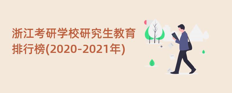 浙江考研学校研究生教育排行榜(2020-2021年)
