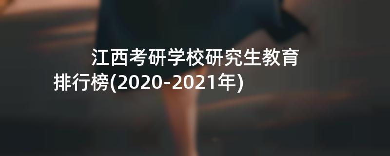 江西考研学校研究生教育排行榜(2020-2021年)
