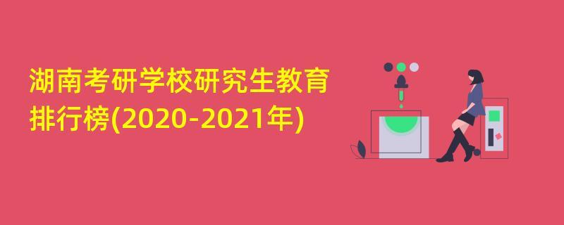湖南考研学校研究生教育排行榜(2020-2021年)
