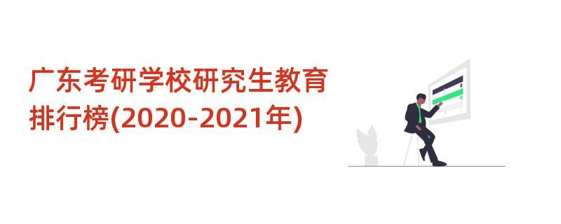 广东考研学校研究生教育排行榜(2020-2021年)