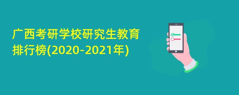 广西考研学校研究生教育排行榜(2020-2021年)
