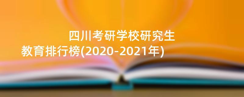 四川考研学校研究生教育排行榜(2020-2021年)
