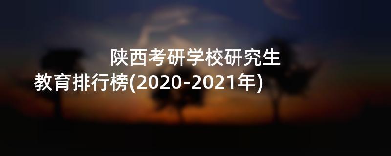 陕西考研学校研究生教育排行榜(2020-2021年)
