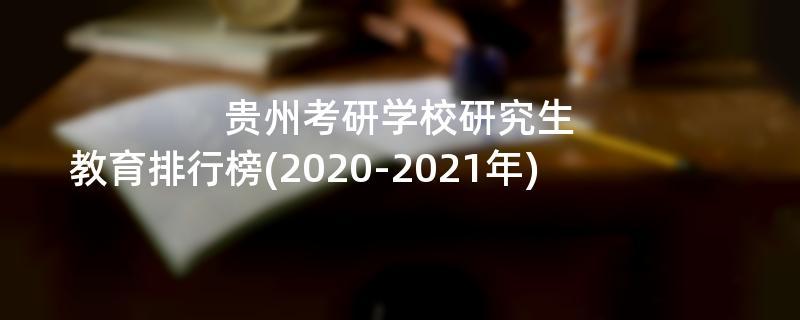 贵州考研学校研究生教育排行榜(2020-2021年)