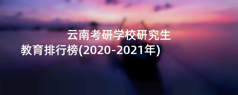 云南考研学校研究生教育排行榜(2020-2021年)