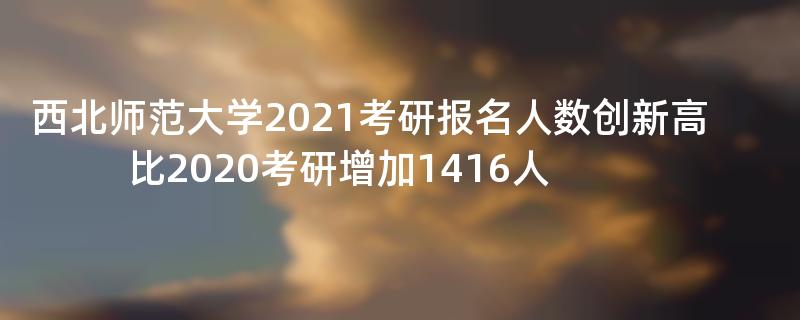西北师范大学2021考研报名人数创新高比2020考研增加1416人