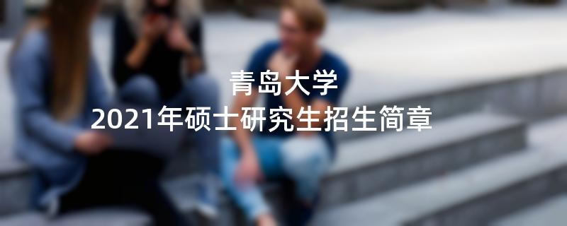 2021招生简章:青岛大学2021年攻读硕士学位研究生招生简章